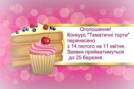 """Оголошення! Конкурс """"Тематичні торти"""" перенесено з 14 лютого на 11 квітня. Заявки прийматимуться до 25 березня."""